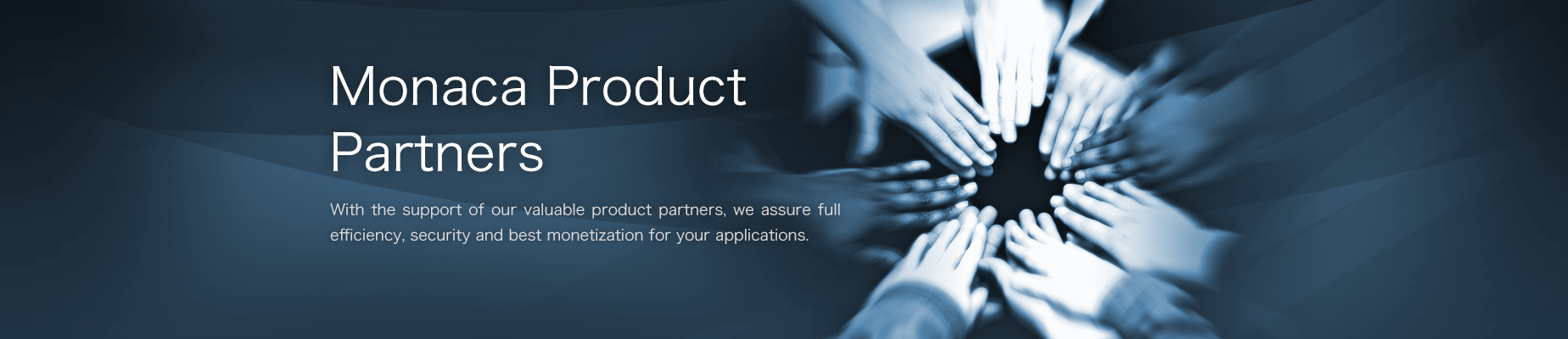 Monaca Product Partners. With the support of our valuable product partners, we assure full efficiency, security and best monetization for your applications.